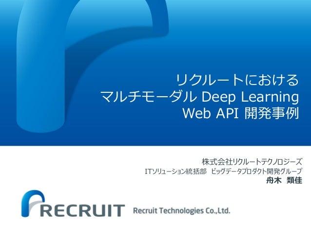 リクルートにおける マルチモーダル Deep Learning Web API 開発事例 株式会社リクルートテクノロジーズ ITソリューション統括部 ビッグデータプロダクト開発グループ 舟木 類佳