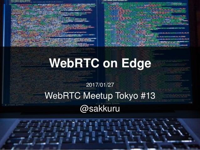 WebRTC on Edge 2017/01/27 WebRTC Meetup Tokyo #13 @sakkuru