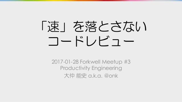 「速」を落とさない コードレビュー 2017-01-28 Forkwell Meetup #3 Productivity Engineering 大仲 能史 a.k.a. @onk