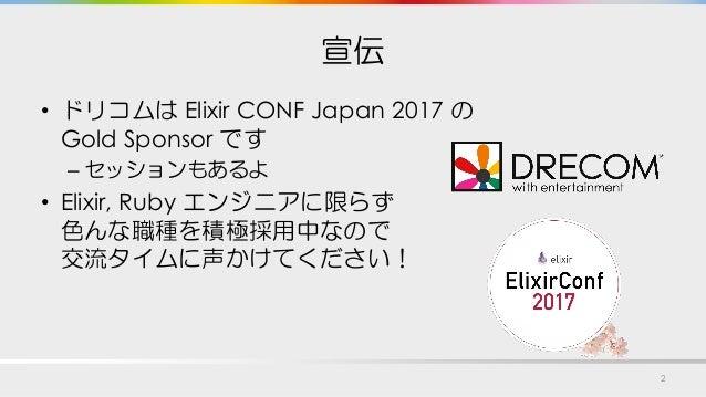 宣伝 • ドリコムは Elixir CONF Japan 2017 の Gold Sponsor です – セッションもあるよ • Elixir, Ruby エンジニアに限らず 色んな職種を積極採用中なので 交流タイムに声かけてください! 2