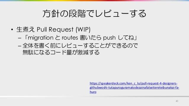 方針の段階でレビューする • 生煮え Pull Request (WIP) – 「migration と routes 書いたら push してね」 – 全体を書く前にレビューすることができるので 無駄になるコード量が激減する 40 https...
