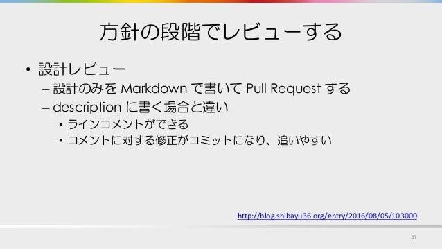 方針の段階でレビューする • 設計レビュー – 設計のみを Markdown で書いて Pull Request する – description に書く場合と違い • ラインコメントができる • コメントに対する修正がコミットになり、追いやす...