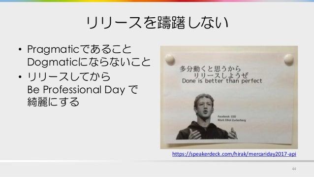 リリースを躊躇しない • Pragmaticであること Dogmaticにならないこと • リリースしてから Be Professional Day で 綺麗にする 44 https://speakerdeck.com/hirak/mercar...