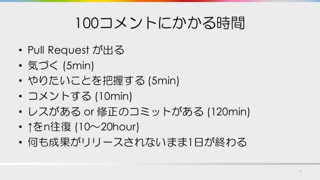 100コメントにかかる時間 • Pull Request が出る • 気づく (5min) • やりたいことを把握する (5min) • コメントする (10min) • レスがある or 修正のコミットがある (120min) • ↑をn往復...