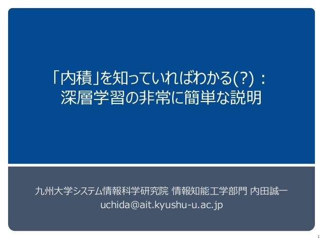 「内積」を知っていればわかる(?): 深層学習の非常に簡単な説明 九州大学システム情報科学研究院 情報知能工学部門 内田誠一 uchida@ait.kyushu-u.ac.jp 1