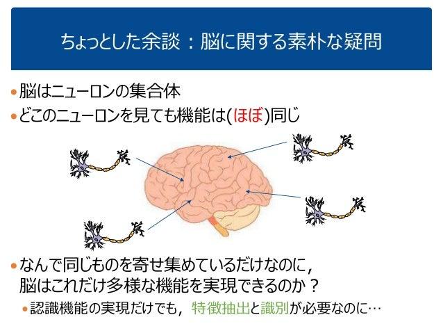 ちょっとした余談:脳に関する素朴な疑問 脳はニューロンの集合体 どこのニューロンを見ても機能は(ほぼ)同じ なんで同じものを寄せ集めているだけなのに, 脳はこれだけ多様な機能を実現できるのか? 認識機能の実現だけでも,特徴抽出と識別が必...