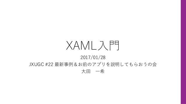 XAML⼊⾨ 2017/01/28 JXUGC #22 最新事例&お前のアプリを説明してもらおうの会 ⼤⽥ ⼀希