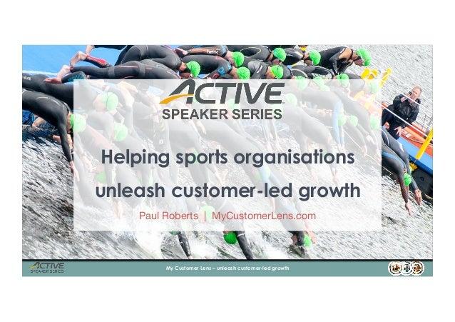 Helping sports organisations unleash customer-led growth Paul Roberts   MyCustomerLens.com 1My Customer Lens – unleash cus...