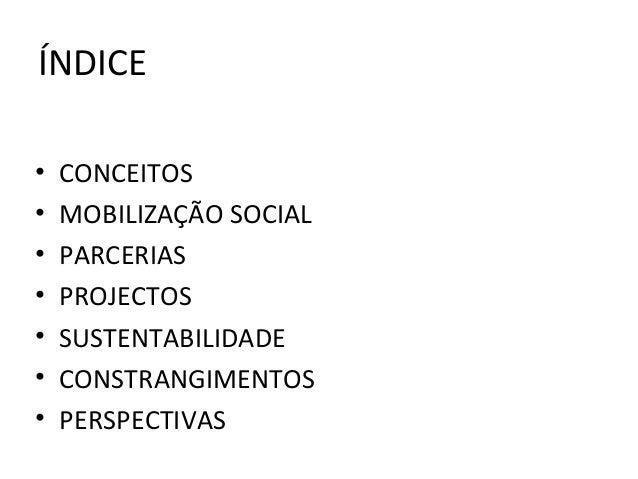 ÍNDICE • CONCEITOS • MOBILIZAÇÃO SOCIAL • PARCERIAS • PROJECTOS • SUSTENTABILIDADE • CONSTRANGIMENTOS • PERSPECTIVAS