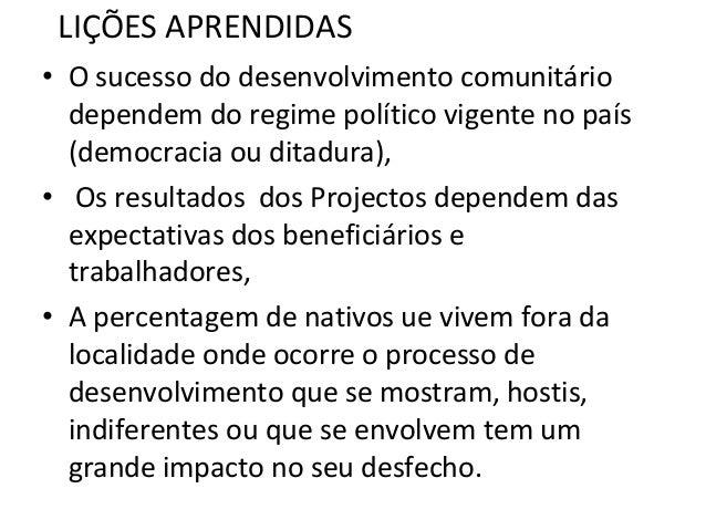 LIÇÕES APRENDIDAS • O sucesso do desenvolvimento comunitário dependem do regime político vigente no país (democracia ou di...