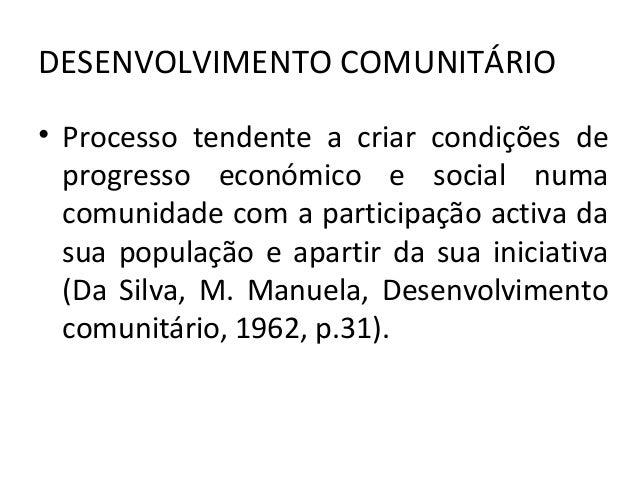DESENVOLVIMENTO COMUNITÁRIO • Processo tendente a criar condições de progresso económico e social numa comunidade com a pa...