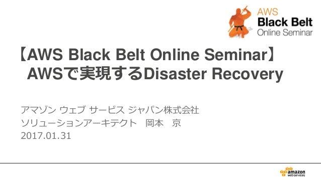 【AWS Black Belt Online Seminar】 AWSで実現するDisaster Recovery アマゾン ウェブ サービス ジャパン株式会社 ソリューションアーキテクト 岡本 京 2017.01.31