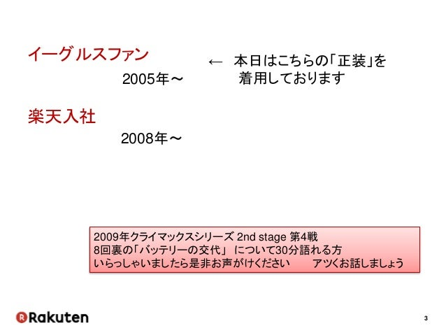 3 イーグルスファン 2005年~ 楽天入社 2008年~ ← 本日はこちらの「正装」を 着用しております 2009年クライマックスシリーズ 2nd stage 第4戦 8回裏の「バッテリーの交代」 について30分語れる方 いらっしゃいましたら...