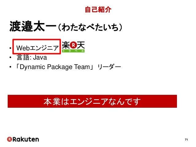 71 自己紹介 • Webエンジニア • 言語: Java • 「Dynamic Package Team」 リーダー 渡邉太一(わたなべたいち) 本業はエンジニアなんです