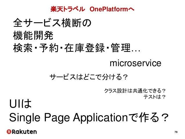 79 楽天トラベル OnePlatformへ 全サービス横断の 機能開発 検索・予約・在庫登録・管理… microservice UIは Single Page Applicationで作る? サービスはどこで分ける? クラス設計は共通化できる...