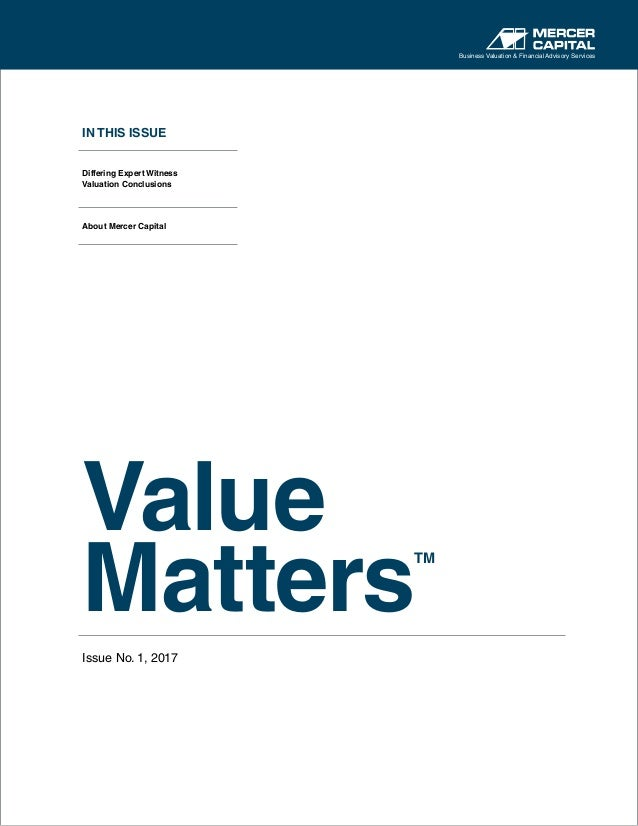 IN THIS ISSUE Differing Expert Witness Valuation Conclusions About Mercer Capital Value Matters TM Issue No. 1, 2017 Busin...