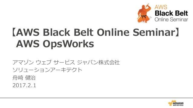 【AWS Black Belt Online Seminar】 AWS OpsWorks アマゾン ウェブ サービス ジャパン株式会社 ソリューションアーキテクト 舟崎 健治 2017.2.1