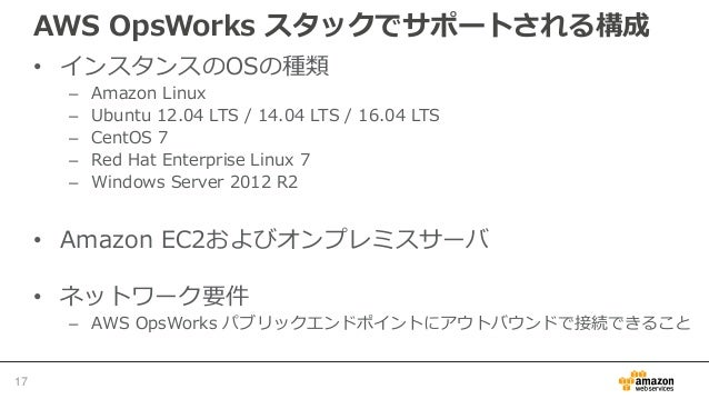 AWS OpsWorks スタックでサポートされる構成 • インスタンスのOSの種類 – Amazon Linux – Ubuntu 12.04 LTS / 14.04 LTS / 16.04 LTS – CentOS 7 – Red Hat ...