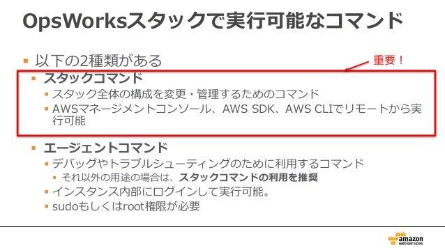 OpsWorksスタックで実行可能なコマンド  以下の2種類がある  スタックコマンド  スタック全体の構成を変更・管理するためのコマンド  AWSマネージメントコンソール、AWS SDK、AWS CLIでリモートから実 行可能  エ...