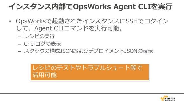 インスタンス内部でOpsWorks Agent CLIを実行 • OpsWorksで起動されたインスタンスにSSHでログイン して、Agent CLIコマンドを実行可能。 – レシピの実行 – Chefログの表示 – スタックの構成JSONおよ...