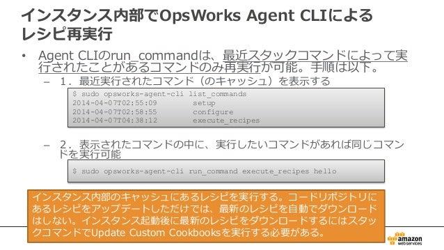 インスタンス内部でOpsWorks Agent CLIによる レシピ再実行 • Agent CLIのrun_commandは、最近スタックコマンドによって実 行されたことがあるコマンドのみ再実行が可能。手順は以下。 – 1.最近実行されたコマン...