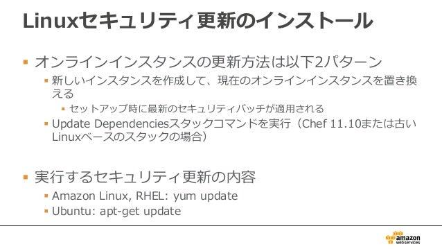 Linuxセキュリティ更新のインストール  オンラインインスタンスの更新方法は以下2パターン  新しいインスタンスを作成して、現在のオンラインインスタンスを置き換 える  セットアップ時に最新のセキュリティパッチが適用される  Upda...