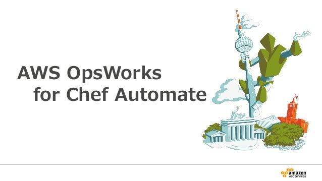 AWS OpsWorks for Chef Automate とは? • AWSによって管理されるChefサーバを作成可能 – AWS OpsWorks for Chef Automate APIを利用可能 • Chef DKなどChefツール...