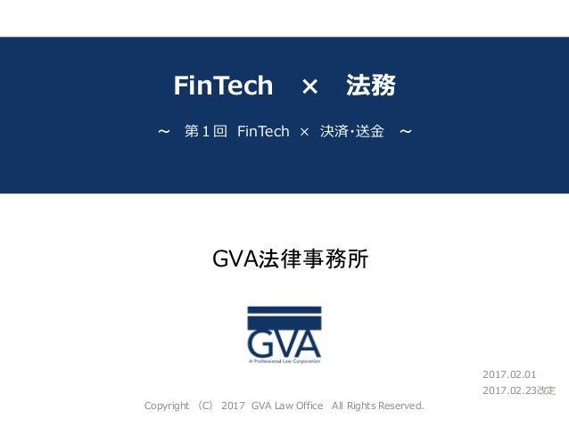 GVA法律事務所 ~教育系ベンチャー企業が知っておくべき法律問題~ FinTech × 法務 2017.02.23改定 ~ 第1回 FinTech × 決済・送金 ~ Copyright (C) 2017 GVA Law Office All ...