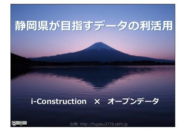 静岡県が⽬指すデータの利活⽤ i-Construction ✖ オープンデータ 出典: http://fugaku3776.okfn.jp