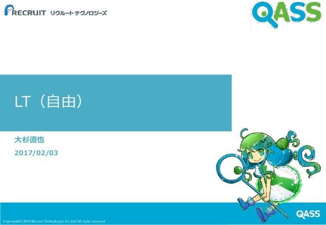 Copyright(C)2014 Recruit Technologies Co.,Ltd All rights reserved LT(自由) 大杉直也 2017/02/03