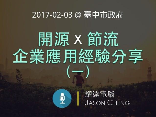耀達電腦 JASON CHENG 開源 x 節流 企業應⽤經驗分享 (⼀) 2017-02-03 @ 臺中市政府