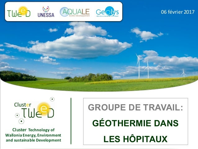 Cluster Technology	of	 Wallonia	Energy,	Environment	 and	sustainable	Development 06	février	2017 GROUPE DE TRAVAIL: GÉOTHE...