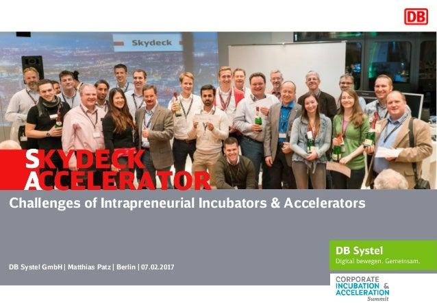 DB Systel GmbH   Matthias Patz   Berlin   07.02.2017 Challenges of Intrapreneurial Incubators & Accelerators