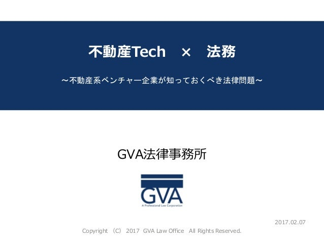 GVA法律事務所 ~教育系ベンチャー企業が知っておくべき法律問題~ 不動産Tech × 法務 ~不動産系ベンチャー企業が知っておくべき法律問題~ 2017.02.07 Copyright (C) 2017 GVA Law Office All ...