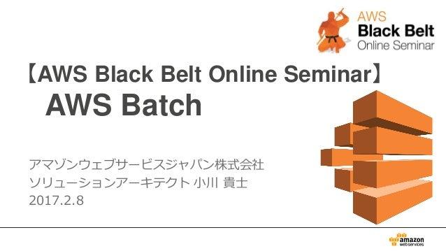 【AWS Black Belt Online Seminar】 AWS Batch アマゾンウェブサービスジャパン株式会社 ソリューションアーキテクト 小川 貴士 2017.2.8