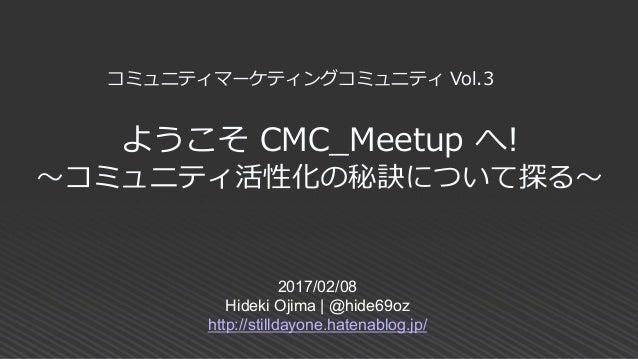 ようこそ CMC_Meetup へ! ~コミュニティ活性化の秘訣について探る~ 2017/02/08 Hideki Ojima | @hide69oz http://stilldayone.hatenablog.jp/ コミュニティマーケティン...