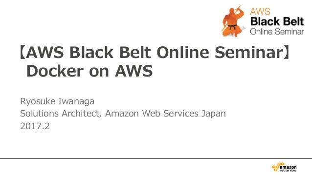 【AWS Black Belt Online Seminar】 Docker on AWS Ryosuke Iwanaga Solutions Architect, Amazon Web Services Japan 2017.2