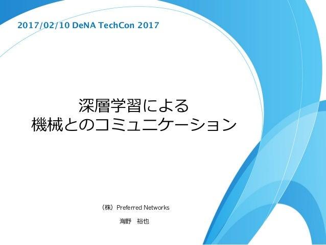 深層学習による 機械とのコミュニケーション (株)Preferred Networks 海野 裕也 2017/02/10 DeNA TechCon 2017