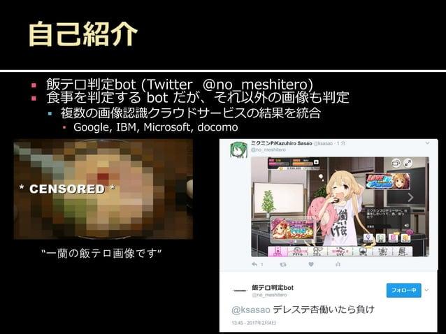 """ 飯テロ判定bot (Twitter @no_meshitero)  食事を判定する bot だが、それ以外の画像も判定  複数の画像認識クラウドサービスの結果を統合 ▪ Google, IBM, Microsoft, docomo """"一..."""