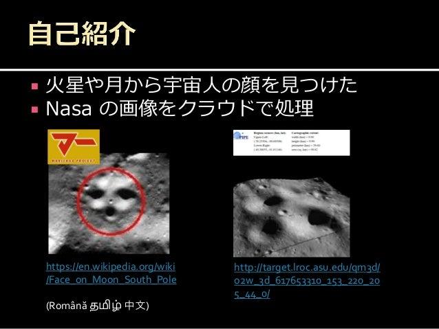 火星や月から宇宙人の顔を見つけた  Nasa の画像をクラウドで処理 https://en.wikipedia.org/wiki /Face_on_Moon_South_Pole (Română தமிழ் 中文) http://targ...