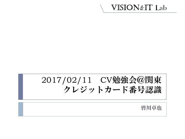 2017/02/11 CV勉強会@関東 クレジットカード番号認識 皆川卓也