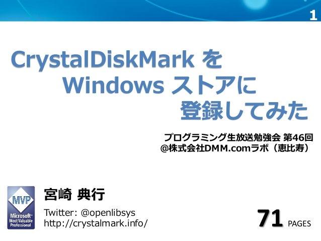 1 CrystalDiskMark を Windows ストアに 登録してみた プログラミング生放送勉強会 第46回 @株式会社DMM.comラボ(恵比寿) 宮崎 典行 Twitter: @openlibsys http://crystalma...