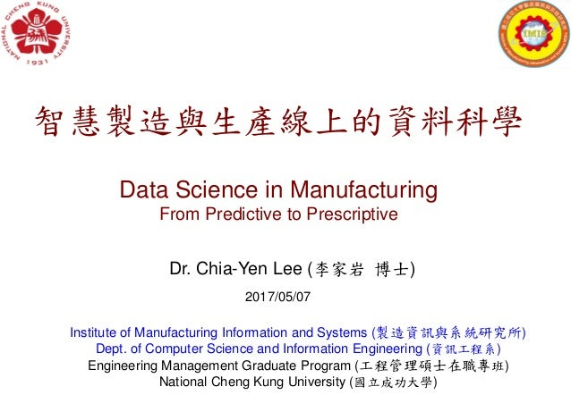 智慧製造與生產線上的資料科學 Data Science in Manufacturing From Predictive to Prescriptive Dr. Chia-Yen Lee (李家岩 博士) Institute of Manufa...