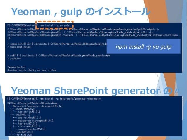 Yeoman , gulp のインストール npm install -g yo gulp Yeoman SharePoint generator の〃
