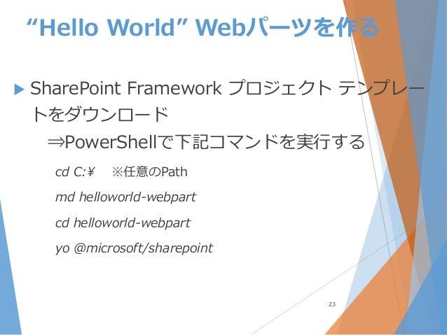 """Hello World"" Webパーツを作る  SharePoint Framework プロジェクト テンプレー トをダウンロード ⇒PowerShellで下記コマンドを実行する cd C:¥ ※任意のPath md helloworld..."