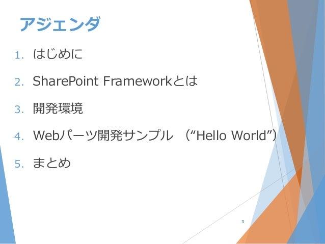 """アジェンダ 1. はじめに 2. SharePoint Frameworkとは 3. 開発環境 4. Webパーツ開発サンプル (""""Hello World"""") 5. まとめ 3"""