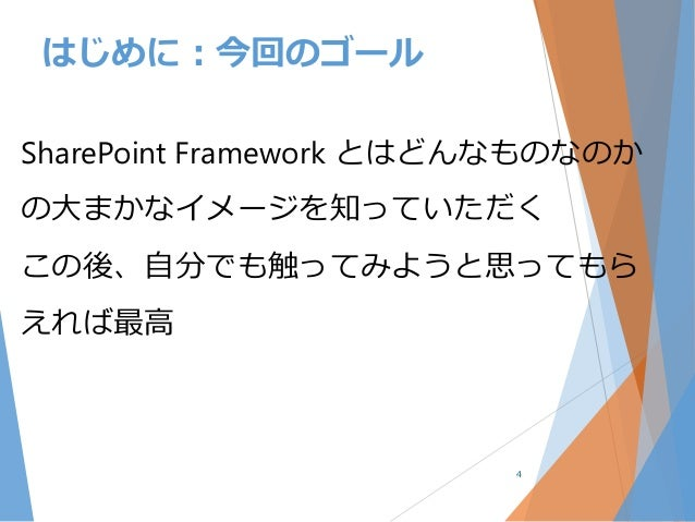 SharePoint Framework とはどんなものなのか の大まかなイメージを知っていただく この後、自分でも触ってみようと思ってもら えれば最高 4 はじめに:今回のゴール