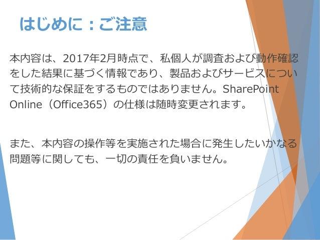 本内容は、2017年2月時点で、私個人が調査および動作確認 をした結果に基づく情報であり、製品およびサービスについ て技術的な保証をするものではありません。SharePoint Online(Office365)の仕様は随時変更されます。 また...