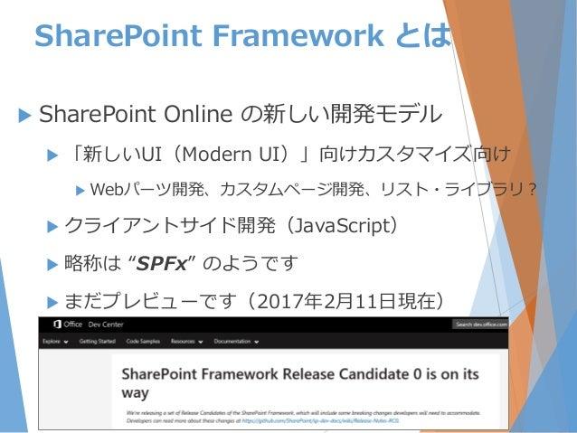 SharePoint Framework とは  SharePoint Online の新しい開発モデル  「新しいUI(Modern UI)」向けカスタマイズ向け  Webパーツ開発、カスタムページ開発、リスト・ライブラリ?  クライ...