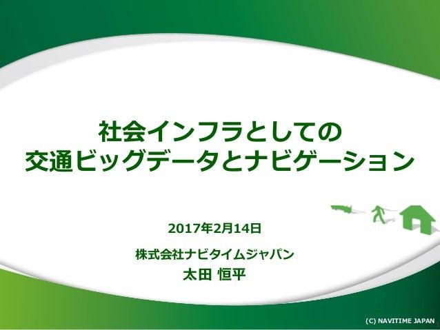 社会インフラとしての 交通ビッグデータとナビゲーション (C) NAVITIME JAPAN 1 2017年2月14日 株式会社ナビタイムジャパン 太田 恒平